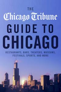 TheChicagoTribuneGuidetoChicagoRestaurants,Bars,Theaters,Museums,Festivals,SportsandMore