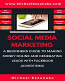 Social Media Marketing - A Beginners Guide To Making Money Online And Generating Leads With Facebook Adverti…