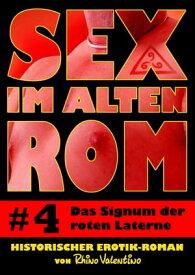 Sex im alten Rom 4 - Das Signum der roten LaterneHistorischer Erotik-Roman von Rhino Valentino【電子書籍】[ Rhino Valentino ]