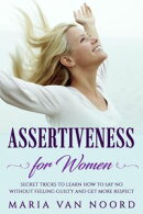 Assertiveness for Women: Secret Tricks to Learn How to Say No Without Feeling Guilty and Get More Respect