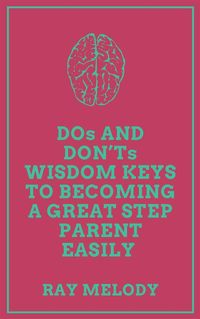 DOs And DON'Ts Wisdom Keys To Becoming A Great Step Parent Easily