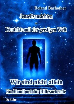 Jenseits - Ansichten - Kontakte mit der geistigen WeltWir sind nicht allein - Ein Handbuch f?r Hilfesuchende【電子書籍】[ Roland Bachofner ]