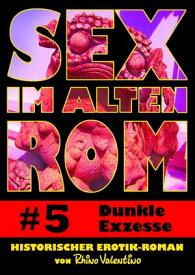 Sex im alten Rom 5 - Dunkle ExzesseHistorischer Erotik-Roman von Rhino Valentino【電子書籍】[ Rhino Valentino ]