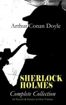 SHERLOCK HOLMES - Complete Collection: 64 Novels & Stories in One Volume