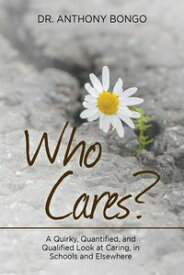 Who Cares? A Quirky, Quantified, and Qualified Look at Caring, in Schools and Elsewhere【電子書籍】[ Dr. Anthony Bongo ]