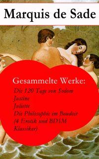 Gesammelte Werke: Die 120 Tage von Sodom - Justine - Juliette - Die Philosophie im Boudoir (4 Erotik und BDSM Klassiker)【電子書籍】[ Marquis de Sade ]