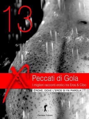 Peccati di Gola 2013.I migliori racconti erotici tra Eros & Cibo【電子書籍】[ AA. VV. ]