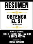 Resumen Extendido De Obtenga El Sí (Getting To Yes) - Basado En El Libro De Roger Fisher, William Ury Y Bru…