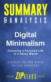 Summary & Analysis of Digital MinimalismChoosing a Focused Life in a Noisy World   A Guide to the Book by Cal Newport【電子書籍】[ ZIP Reads ]