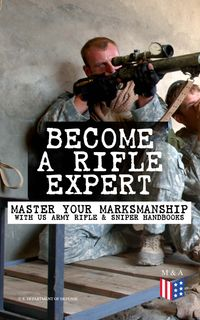 Become a Rifle Expert - Master Your Marksmanship With US Army Rifle & Sniper HandbooksSniper & Counter Sniper Techniques; M16A1, M16A2/3, M16A4 & M4 Carbine; Combat Fire Methods, Night Fire Training, Moving Target Engagement, Short-Range【電子書籍】