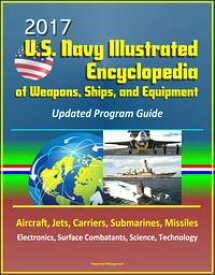 2017 U.S. Navy Illustrated Encyclopedia of Weapons, Ships, and Equipment: Updated Program Guide - Aircraft, Jets, Carriers, Submarines, Missiles, Electronics, Surface Combatants, Science, Technology【電子書籍】[ Progressive Management ]