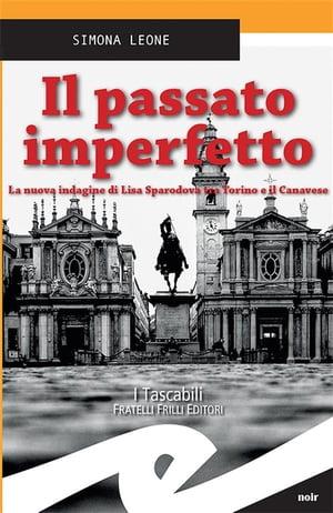 Il passato imperfettoLa nuova indagine di Lisa Sparodova tra Torino e il Canavese【電子書籍】[ Simona Leone ]