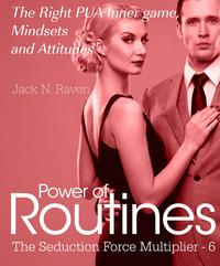Seduction Force Multiplier 6: Power of Routines - The Right PUA Inner game , Mindsets and Attitudes!【電子書籍】[ Jack N. Raven ]