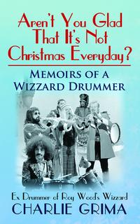 Aren't You Glad That It's Not Christmas Everyday? Memoirs of a Wizzard Drummer. Ex Drummer of Roy Woods Wizzard. Charlie Grima【電子書籍】[ Charlie Grima ]
