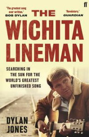 The Wichita LinemanSearching in the Sun for the World's Greatest Unfinished Song【電子書籍】[ Dylan Jones ]