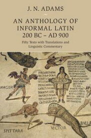 An Anthology of Informal Latin, 200 BC?AD 900Fifty Texts with Translations and Linguistic Commentary【電子書籍】