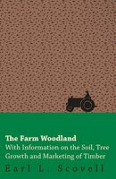 The Farm Woodland - With Information on the Soil, Tree Growth and Marketing of Timber