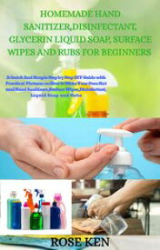 HOMEMADE HAND SANITIZER, DISINFECTANT, GLYCERIN LIQUID SOAP, SURFACE WIPES AND RUBS FOR BEGINNERSA QUICK AND SIMPLE step by step DIY Guide WITH PRACTICAL PICTURES on How to Make Your Own Natural Hand Sanitizers, Surface Wipes, DISINFECTA【電子書籍】