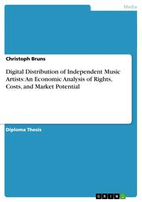 Digital Distribution of Independent Music Artists: An Economic Analysis of Rights, Costs, and Market Potential【電子書籍】[ Christoph Bruns ]