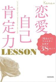 恋愛自己肯定力 LESSON 「私なんて」フィルターを外す38のヒント【電子書籍】[ Kana ]