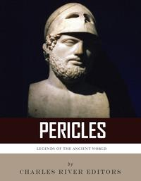 Legends of the Ancient World: The Life and Legacy of Pericles【電子書籍】[ Charles River Editors ]