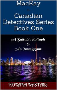 MacKay - Canadian Detectives Series Book OneA Suitable Epitaph & An Immigrant【電子書籍】[ Roxana Nastase ]