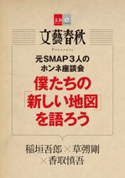 元SMAP3人のホンネ座談会 僕たちの「新しい地図」を語ろう【期間限定無料配信】【文春e-Books】
