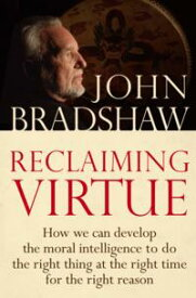 Reclaiming VirtueHow we can develop the moral intelligence to do the right thing at the right time for the right reason【電子書籍】[ John Bradshaw ]