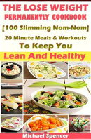 The Lose Weight Permanently Cookbook: 100 Slimming Nom-Nom 20 Minute Meals And Workouts To Keep You Lean And…