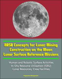 NASA Concepts for Lunar Mining, Construction on the Moon, Lunar Surface Reference Missions, Human and Robotic Surface Activities, In-Situ Resource Utilization (ISRU), Lunar Resources, Crew Facilities【電子書籍】[ Progressive Management ]
