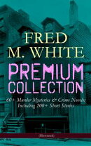 FRED M. WHITE Premium Collection: 60+ Murder Mysteries & Crime Novels; Including 200+ Short Stories (Illustr…