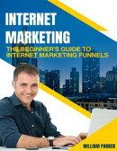 Internet Marketing: The Beginner's Guide to Internet Marketing Funnels