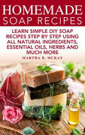 Homemade Soap Recipes: Learn Simple DIY Soap Recipes Step By Step Using All-Natural Ingredients, Essential Oils, Herbs And Much More【電子書籍】[ Martha B. McKay ]