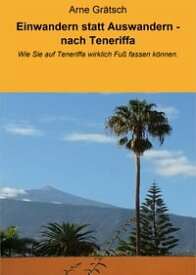 Einwandern statt Auswandern - nach TeneriffaWie Sie auf Teneriffa wirklich Fu? fassen k?nnen.【電子書籍】[ Arne Gr?tsch ]