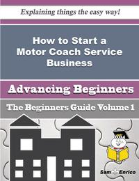 How to Start a Motor Coach Service Business (Beginners Guide)How to Start a Motor Coach Service Business (Beginners Guide)【電子書籍】[ Janiece Dunne ]