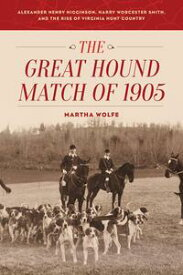 The Great Hound Match of 1905Alexander Henry Higginson, Harry Worcester Smith, and the Rise of Virginia Hunt Country【電子書籍】[ Martha Wolfe ]