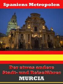 Murcia - Der etwas andere Stadt- und Reisef?hrer - Mit Reise - W?rterbuch Deutsch-Spanisch【電子書籍】[ A.D. Astinus ]