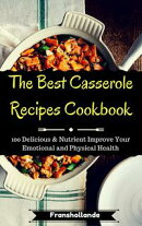 The Best Casserole Recipes Cookbook: 100 Delicious & Nutrient Improve Your Emotional and Physical Health