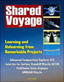 Shared Voyage: Learning and Unlearning from Remarkable Projects - Advanced Composition Explorer ACE, Joint Air-to-Surface Standoff Missile JASSM , Pathfinder Solar Airplane, AMRAAM Missile【電子書籍】[ Progressive Management ]