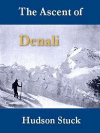 The Ascent of Denali (Mount McKinley)A Narrative of the First Complete Ascent of the Highest Peak in North America【電子書籍】[ Hudson Stuck ]