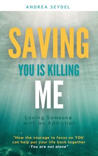 Saving You Is Killing Me: Loving Someone With an Addiction