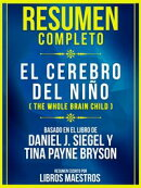 Resumen Completo: El Cerebro Del Niño (The Whole Brain Child) - Basado En El Libro De Daniel J. Siegel Y Ti…
