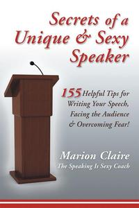 Secrets of a Unique & Sexy Speaker155 Vital, Quick & Helpful Tips for Writing Your Speech, Facing the Audience & Overcoming Fear!【電子書籍】[ Marion Claire ]