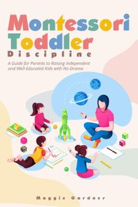 Montessori Toddler Discipline: A Guide for Parents to Raising Independent and Well-Educated Kids with No-Dra…