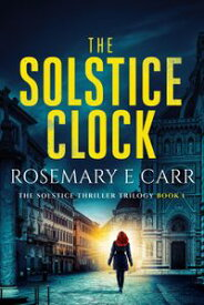 The Solstice Clock The Solstice Thriller Trilogy, #1【電子書籍】[ Rosemary E Carr ]