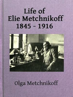 Life of Elie Metchnikoff, 1845-1916【電子書籍】[ Olga Metchnikoff ]