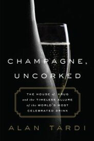 Champagne, UncorkedThe House of Krug and the Timeless Allure of the World's Most Celebrated Drink【電子書籍】[ Alan Tardi ]