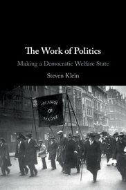 The Work of PoliticsMaking a Democratic Welfare State【電子書籍】[ Steven Klein ]
