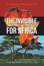 The Invisible Challenges and Prospects for AfricaThe Misdiagnosis of Africa; Volume 1 2018【電子書籍】[ Cavine Onyango Oguta ]