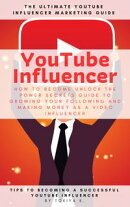 YouTube Influencer How to Become Unlock The Power Secrets Guide to Growing Your Following and Making Money as a Video Influencer